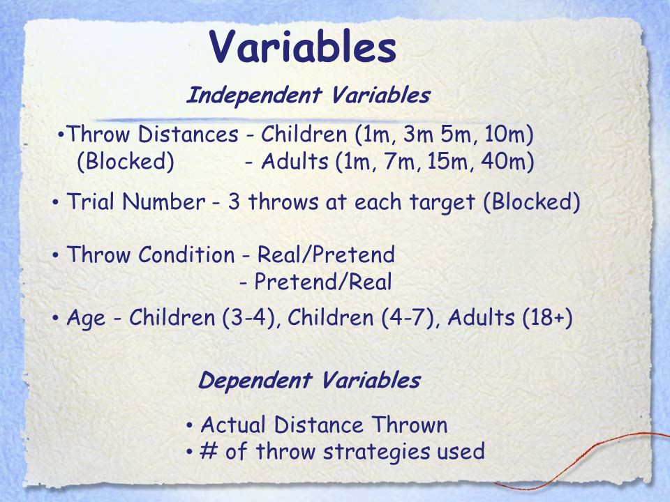 Variables Throw Distances - Children (1m, 3m 5m, 10m) (Blocked) - Adults (1m, 7m, 15m, 40m) Trial Number - 3 throws at each target (Blocked) Throw Condition - Real/Pretend - Pretend/Real Dependent Variables Actual Distance Thrown # of throw strategies used Independent Variables Age - Children (3-4), Children (4-7), Adults (18+)