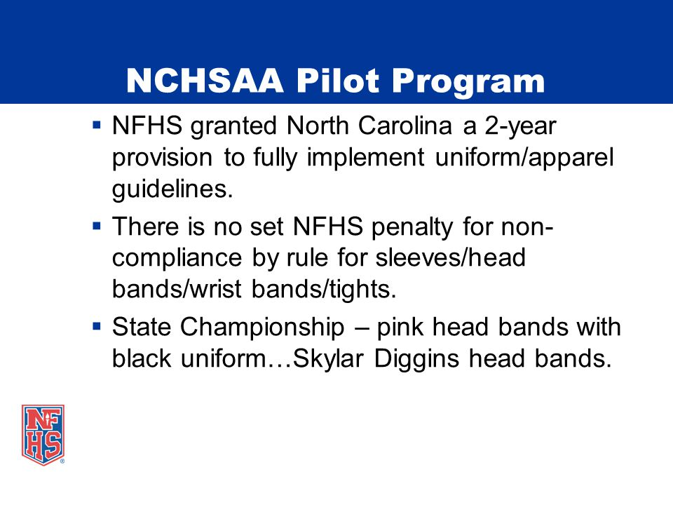 NCHSAA Pilot Program  NFHS granted North Carolina a 2-year provision to fully implement uniform/apparel guidelines.