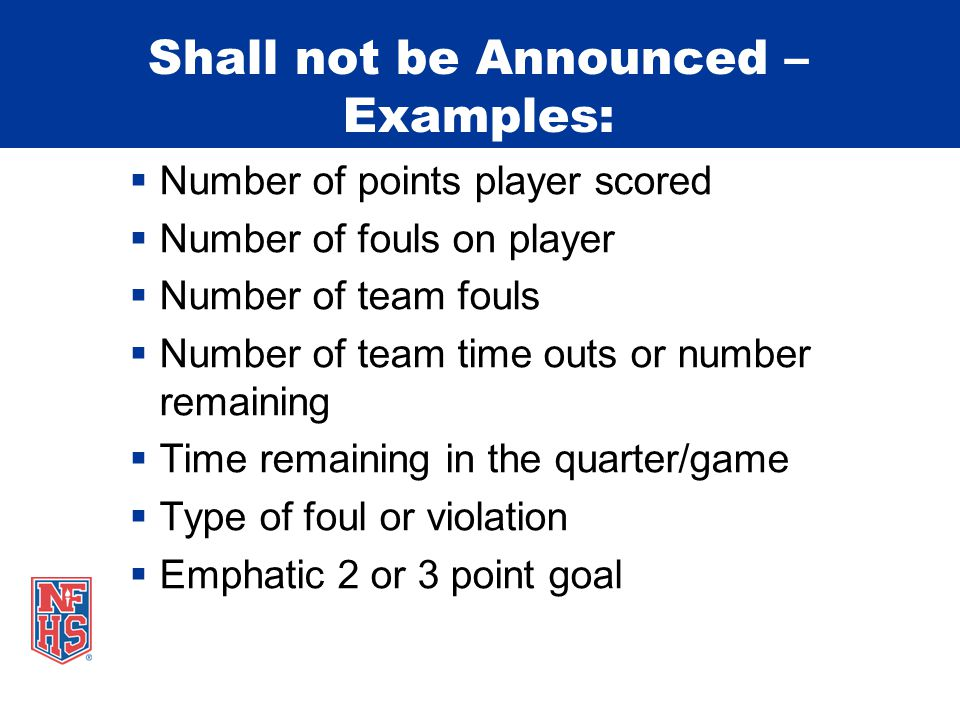 Shall not be Announced – Examples:  Number of points player scored  Number of fouls on player  Number of team fouls  Number of team time outs or number remaining  Time remaining in the quarter/game  Type of foul or violation  Emphatic 2 or 3 point goal