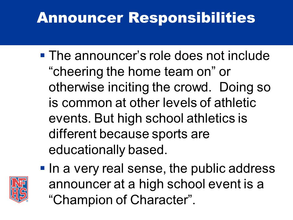 Announcer Responsibilities  The announcer's role does not include cheering the home team on or otherwise inciting the crowd.