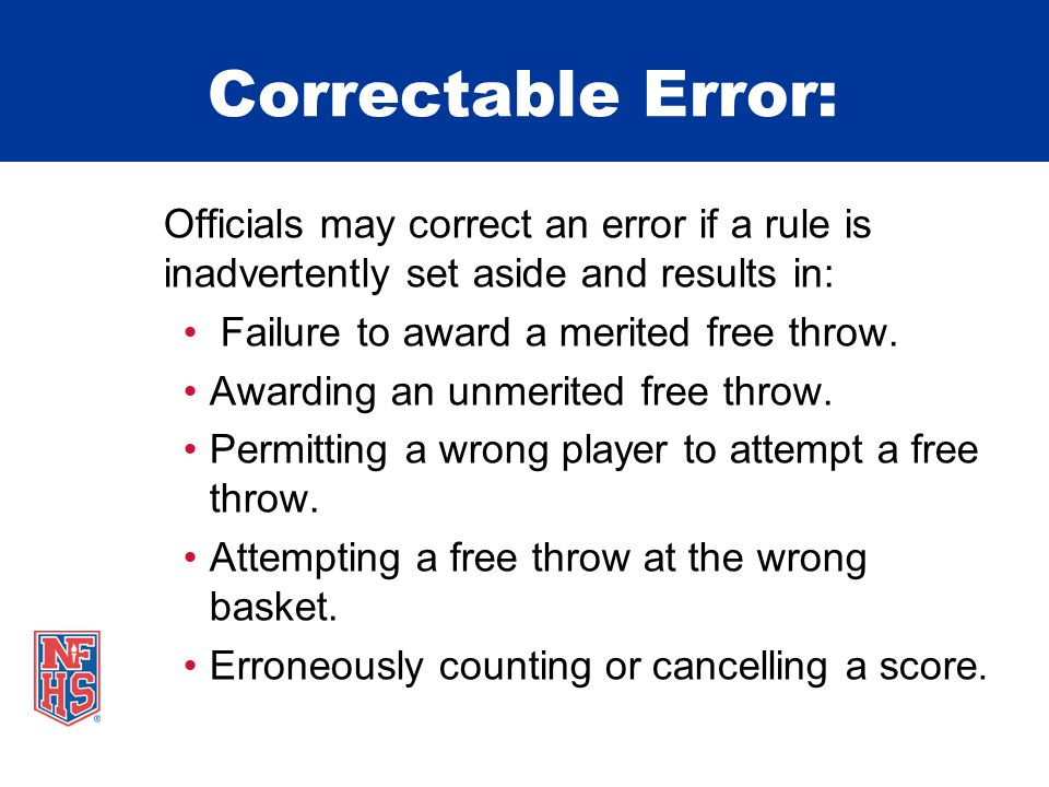 Correctable Error: Officials may correct an error if a rule is inadvertently set aside and results in: Failure to award a merited free throw.