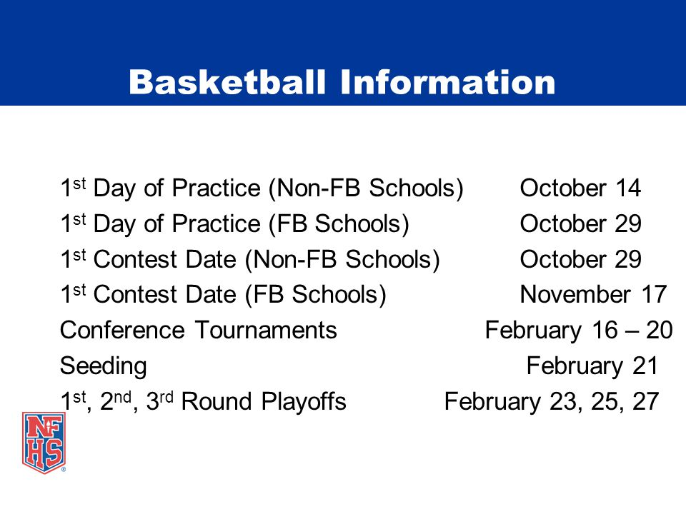 1 st Day of Practice (Non-FB Schools) October 14 1 st Day of Practice (FB Schools) October 29 1 st Contest Date (Non-FB Schools) October 29 1 st Contest Date (FB Schools) November 17 Conference Tournaments February 16 – 20 Seeding February 21 1 st, 2 nd, 3 rd Round Playoffs February 23, 25, 27 Basketball Information