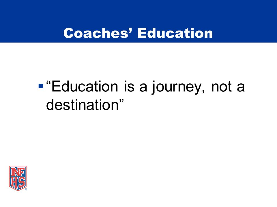  Education is a journey, not a destination Coaches' Education