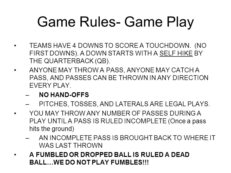 Game Rules- Game Play A play is ruled dead if (player w/ ball): –A players flag is pulled –If a player runs out of bounds –If a player drops a pass/fumbles while running –If a player falls on the ground.