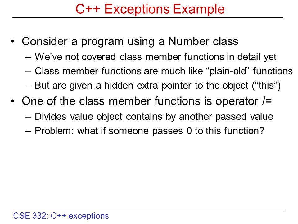 CSE 332: C++ exceptions Motivation for C++ Exceptions void Number::operator/=(const double denom) { if (denom == 0.0) { // what do we do here.