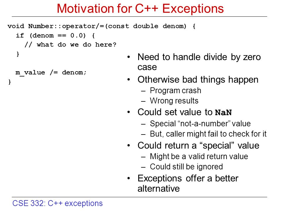 CSE 332: C++ exceptions A Few More Details try { // can throw exceptions } catch (Derived &d) { // Do something } catch (Base &d) { // Do something else } catch (...) { // Catch everything else } Control jumps to first matching catch block Order matters if multiple possible matches –Especially with inheritance- related exception classes –Put more specific catch blocks before more general ones –Put catch blocks for more derived exception classes before catch blocks for their respective base classes catch(...) –catches any type throw; –does not throw a type –essentially a call to abort()