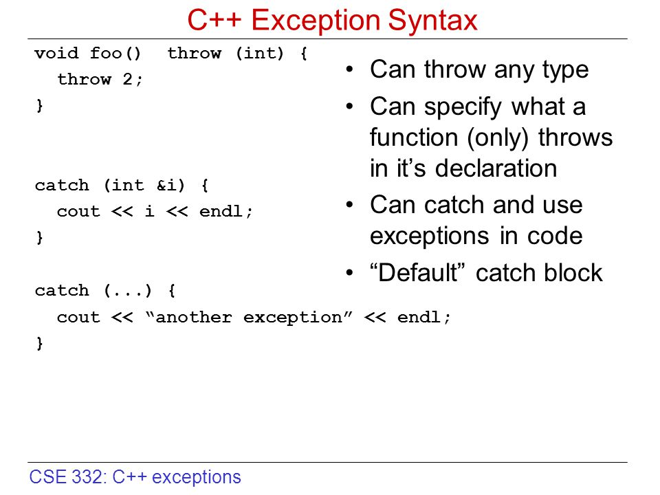 CSE 332: C++ exceptions Exception Specifications // can throw anything void Foo::bar(); // promises not to throw void Foo::bar() throw(); // promises to only throw int void Foo::bar() throw(int); // throws only char or int void Foo::bar() throw(char,int); Make promises to the caller Allow stronger type checking enforced by the compiler By default, a function can throw anything it wants A throw clause in a function's signature –Limits what can be thrown –A promise to calling function A throw clause with no types –Says nothing will be thrown Can list multiple types –Comma separated