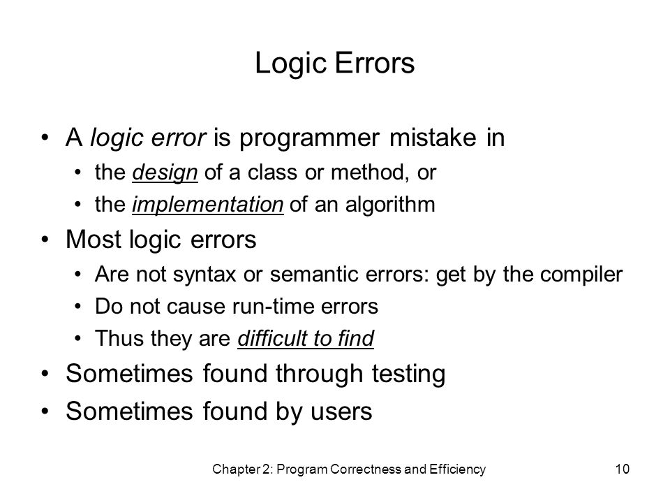 Chapter 2: Program Correctness and Efficiency10 Logic Errors A logic error is programmer mistake in the design of a class or method, or the implementation of an algorithm Most logic errors Are not syntax or semantic errors: get by the compiler Do not cause run-time errors Thus they are difficult to find Sometimes found through testing Sometimes found by users