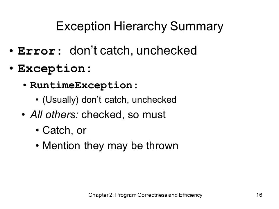 Chapter 2: Program Correctness and Efficiency16 Exception Hierarchy Summary Error: don't catch, unchecked Exception: RuntimeException: (Usually) don't catch, unchecked All others: checked, so must Catch, or Mention they may be thrown