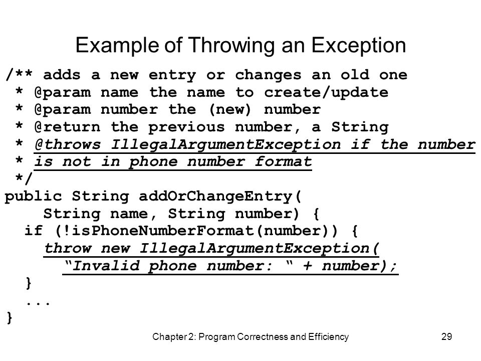 Chapter 2: Program Correctness and Efficiency29 Example of Throwing an Exception /** adds a new entry or changes an old one * @param name the name to create/update * @param number the (new) number * @return the previous number, a String * @throws IllegalArgumentException if the number * is not in phone number format */ public String addOrChangeEntry( String name, String number) { if (!isPhoneNumberFormat(number)) { throw new IllegalArgumentException( Invalid phone number: + number); }...