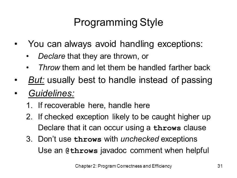 Chapter 2: Program Correctness and Efficiency31 Programming Style You can always avoid handling exceptions: Declare that they are thrown, or Throw them and let them be handled farther back But: usually best to handle instead of passing Guidelines: 1.If recoverable here, handle here 2.If checked exception likely to be caught higher up Declare that it can occur using a throws clause 3.Don't use throws with unchecked exceptions Use an @throws javadoc comment when helpful