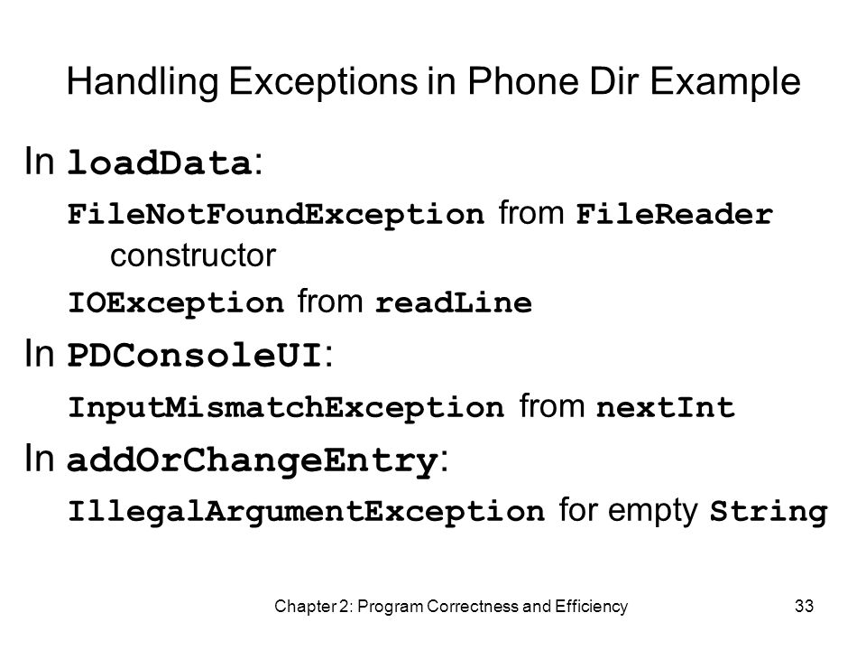Chapter 2: Program Correctness and Efficiency33 Handling Exceptions in Phone Dir Example In loadData : FileNotFoundException from FileReader constructor IOException from readLine In PDConsoleUI : InputMismatchException from nextInt In addOrChangeEntry : IllegalArgumentException for empty String