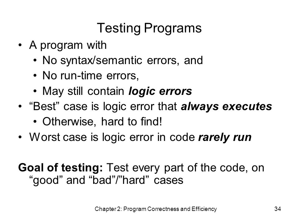 Chapter 2: Program Correctness and Efficiency34 Testing Programs A program with No syntax/semantic errors, and No run-time errors, May still contain logic errors Best case is logic error that always executes Otherwise, hard to find.