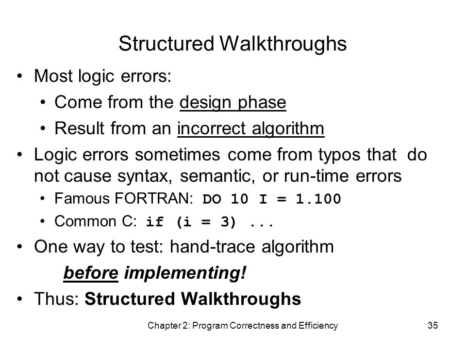 Chapter 2: Program Correctness and Efficiency35 Structured Walkthroughs Most logic errors: Come from the design phase Result from an incorrect algorithm Logic errors sometimes come from typos that do not cause syntax, semantic, or run-time errors Famous FORTRAN: DO 10 I = 1.100 Common C: if (i = 3)...