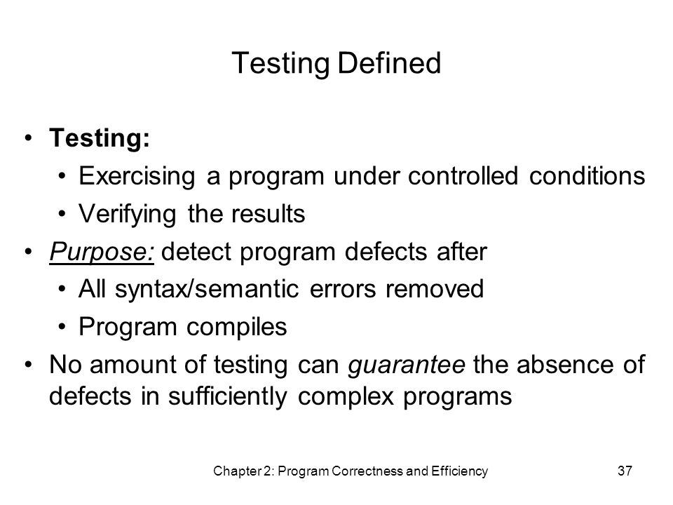 Chapter 2: Program Correctness and Efficiency37 Testing Defined Testing: Exercising a program under controlled conditions Verifying the results Purpose: detect program defects after All syntax/semantic errors removed Program compiles No amount of testing can guarantee the absence of defects in sufficiently complex programs
