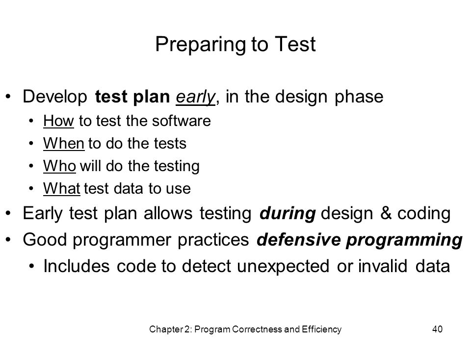 Chapter 2: Program Correctness and Efficiency40 Preparing to Test Develop test plan early, in the design phase How to test the software When to do the tests Who will do the testing What test data to use Early test plan allows testing during design & coding Good programmer practices defensive programming Includes code to detect unexpected or invalid data