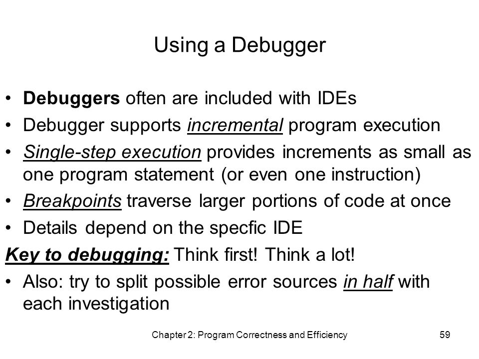 Chapter 2: Program Correctness and Efficiency59 Using a Debugger Debuggers often are included with IDEs Debugger supports incremental program execution Single-step execution provides increments as small as one program statement (or even one instruction) Breakpoints traverse larger portions of code at once Details depend on the specfic IDE Key to debugging: Think first.