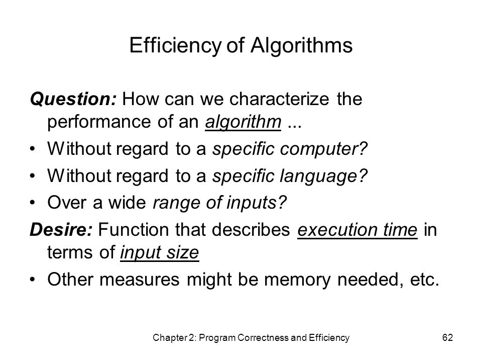 Chapter 2: Program Correctness and Efficiency62 Efficiency of Algorithms Question: How can we characterize the performance of an algorithm...