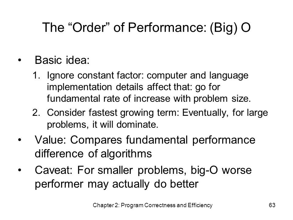 Chapter 2: Program Correctness and Efficiency63 The Order of Performance: (Big) O Basic idea: 1.Ignore constant factor: computer and language implementation details affect that: go for fundamental rate of increase with problem size.