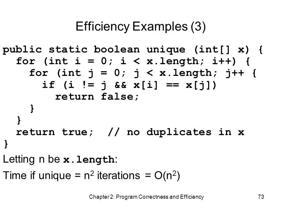 Chapter 2: Program Correctness and Efficiency73 Efficiency Examples (3) public static boolean unique (int[] x) { for (int i = 0; i < x.length; i++) { for (int j = 0; j < x.length; j++ { if (i != j && x[i] == x[j]) return false; } return true; // no duplicates in x } Letting n be x.length : Time if unique = n 2 iterations = O(n 2 )