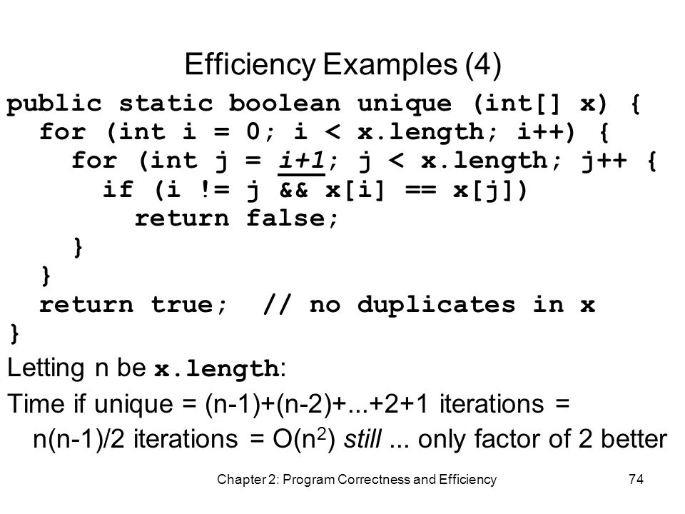 Chapter 2: Program Correctness and Efficiency74 Efficiency Examples (4) public static boolean unique (int[] x) { for (int i = 0; i < x.length; i++) { for (int j = i+1; j < x.length; j++ { if (i != j && x[i] == x[j]) return false; } return true; // no duplicates in x } Letting n be x.length : Time if unique = (n-1)+(n-2)+...+2+1 iterations = n(n-1)/2 iterations = O(n 2 ) still...