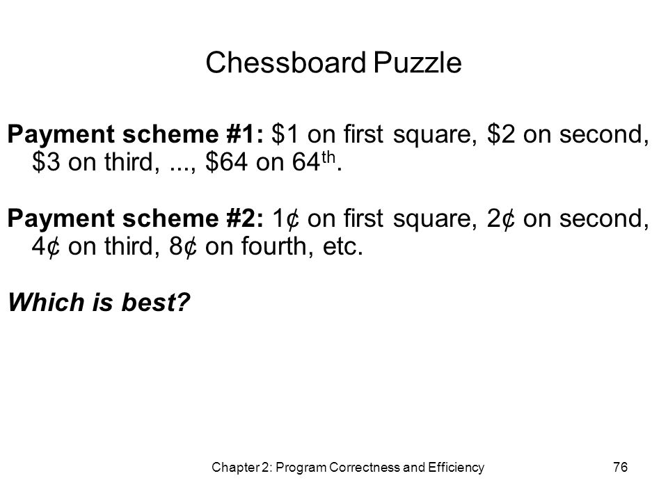 Chapter 2: Program Correctness and Efficiency76 Chessboard Puzzle Payment scheme #1: $1 on first square, $2 on second, $3 on third,..., $64 on 64 th.