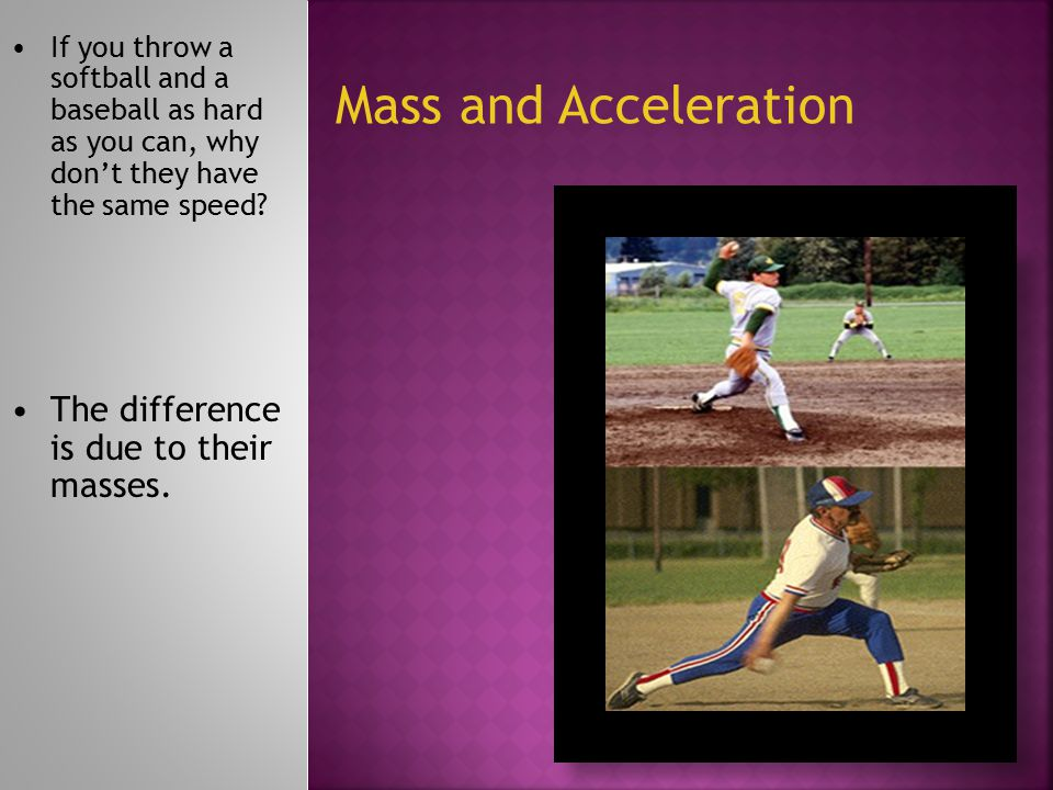 If it takes the same amount of time to throw both balls, the softball would have less acceleration.