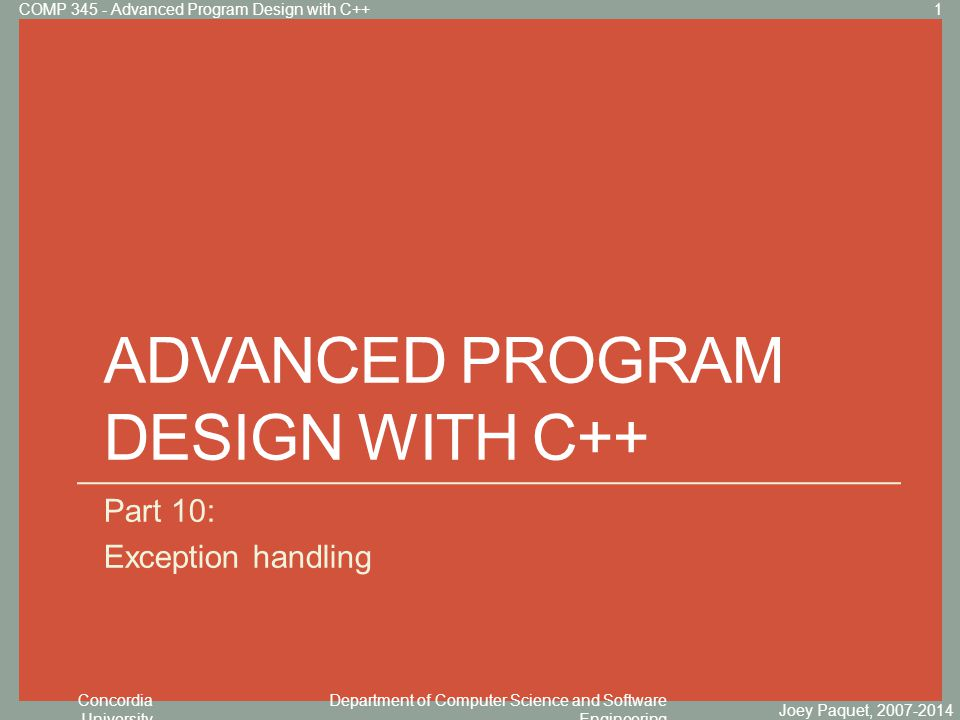 Concordia University Department of Computer Science and Software Engineering Click to edit Master title style ADVANCED PROGRAM DESIGN WITH C++ Part 10: Exception handling Joey Paquet, 2007-2014 1COMP 345 - Advanced Program Design with C++
