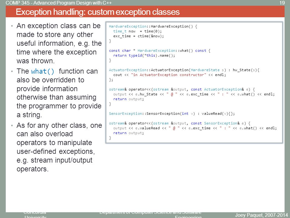 Concordia University Department of Computer Science and Software Engineering Exception handling: custom exception classes Joey Paquet, 2007-2014 19COMP 345 - Advanced Program Design with C++ An exception class can be made to store any other useful information, e.g.