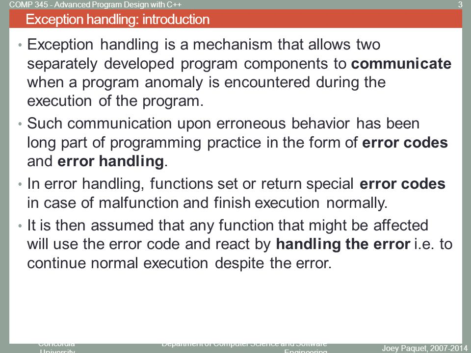 Concordia University Department of Computer Science and Software Engineering Exception handling: example C programs with error handling Joey Paquet, 2007-2014 4COMP 345 - Advanced Program Design with C++ #include extern int errno; int main() { FILE * pf; int errnum; pf = fopen( unexist.txt , rb ); if (pf == NULL) { errnum = errno; fprintf(stderr, Value of errno: %d\n , errno); perror( Error printed by perror ); fprintf(stderr, Error opening file: %s\n , strerror(errnum)); } else { fclose(pf); } return 0; } #include main() { int dividend = 20; int divisor = 5; int quotient; if (divisor == 0){ fprintf(stderr, Division by zero.