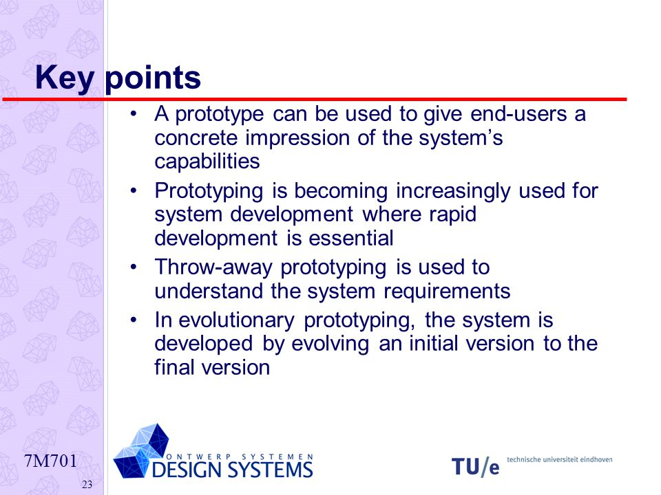 7M Key points A prototype can be used to give end-users a concrete impression of the system's capabilities Prototyping is becoming increasingly used for system development where rapid development is essential Throw-away prototyping is used to understand the system requirements In evolutionary prototyping, the system is developed by evolving an initial version to the final version