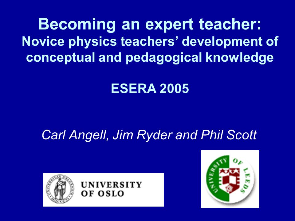 Becoming an expert teacher: Novice physics teachers' development of conceptual and pedagogical knowledge ESERA 2005 Carl Angell, Jim Ryder and Phil Sc