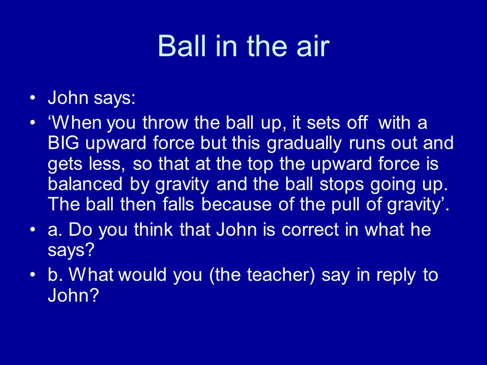 Ball in the air John says: 'When you throw the ball up, it sets off with a BIG upward force but this gradually runs out and gets less, so that at the