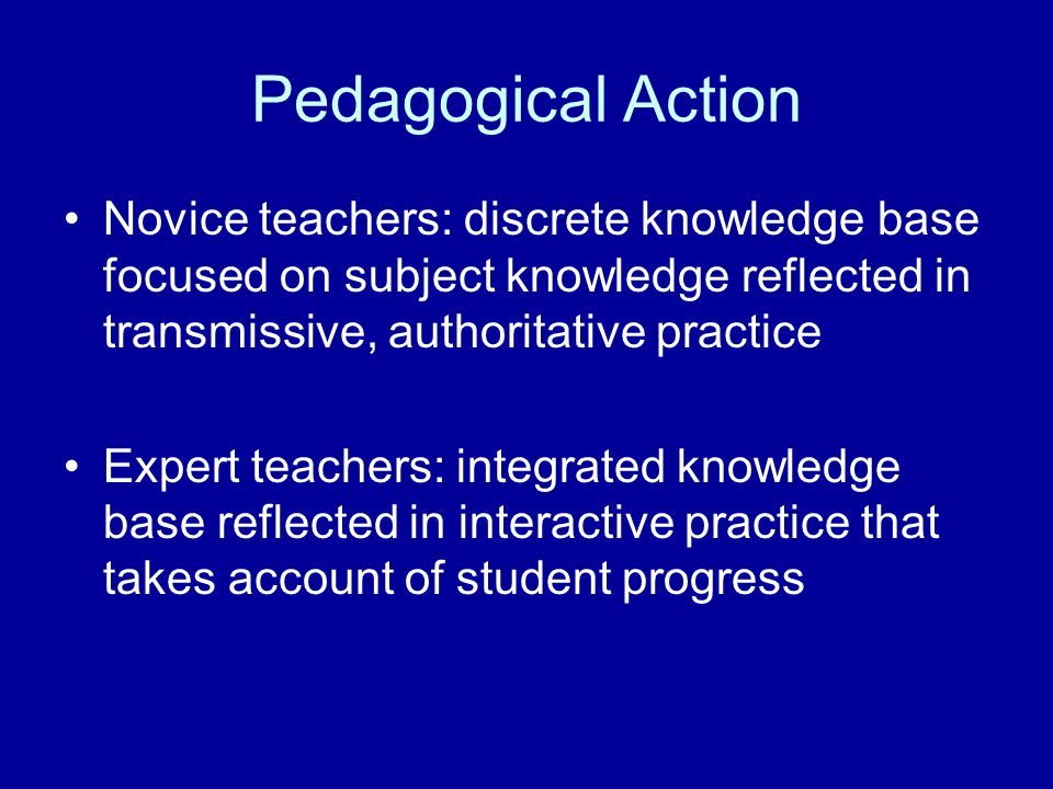Pedagogical Action Novice teachers: discrete knowledge base focused on subject knowledge reflected in transmissive, authoritative practice Expert teac