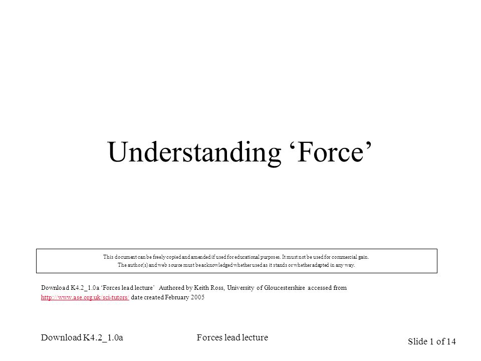 Slide 1 of 14 Download K4.2_1.0aForces lead lecture Understanding 'Force' This document can be freely copied and amended if used for educational purpo