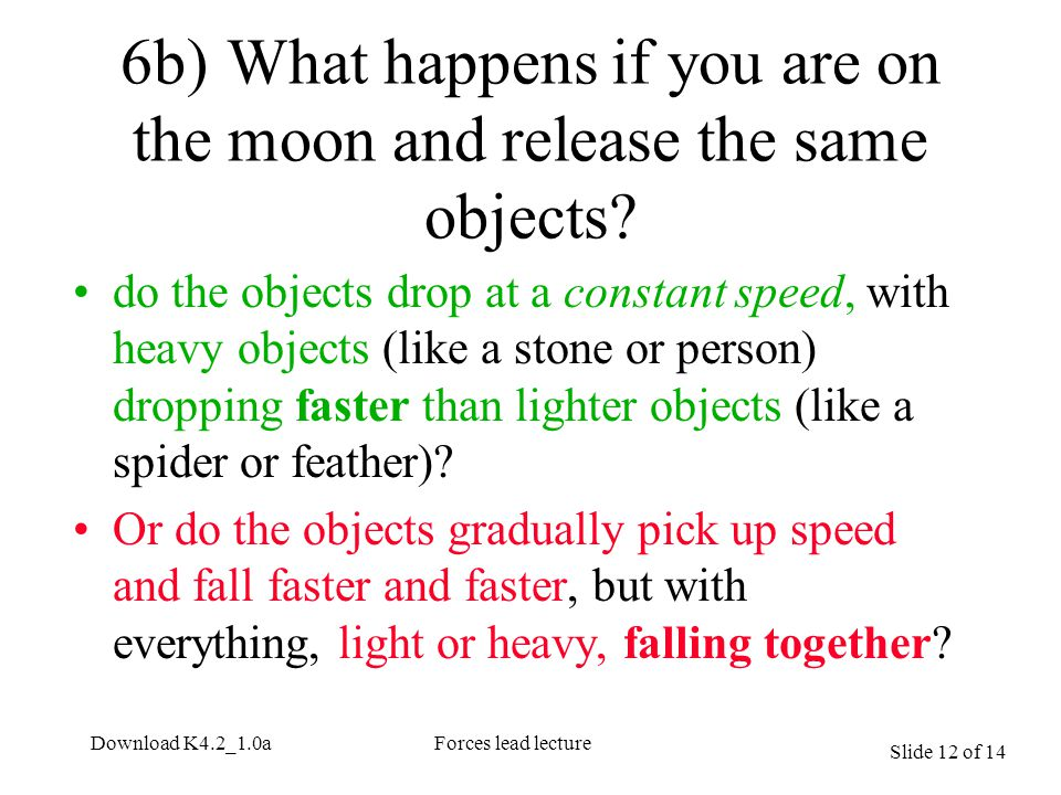 Slide 12 of 14 Download K4.2_1.0aForces lead lecture 6b)What happens if you are on the moon and release the same objects.