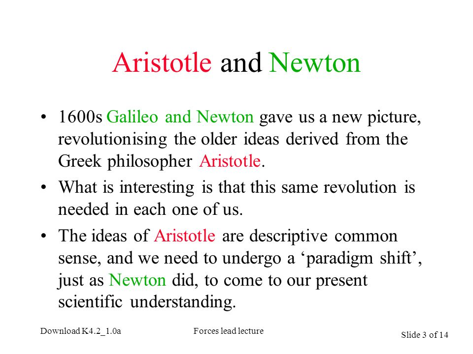 Slide 3 of 14 Download K4.2_1.0aForces lead lecture Aristotle and Newton 1600s Galileo and Newton gave us a new picture, revolutionising the older ide