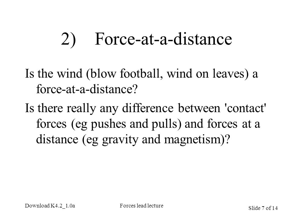 Slide 7 of 14 Download K4.2_1.0aForces lead lecture 2) Force-at-a-distance Is the wind (blow football, wind on leaves) a force-at-a-distance.