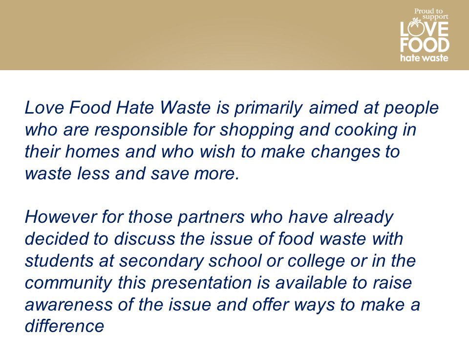 Love Food Hate Waste is primarily aimed at people who are responsible for shopping and cooking in their homes and who wish to make changes to waste less and save more.
