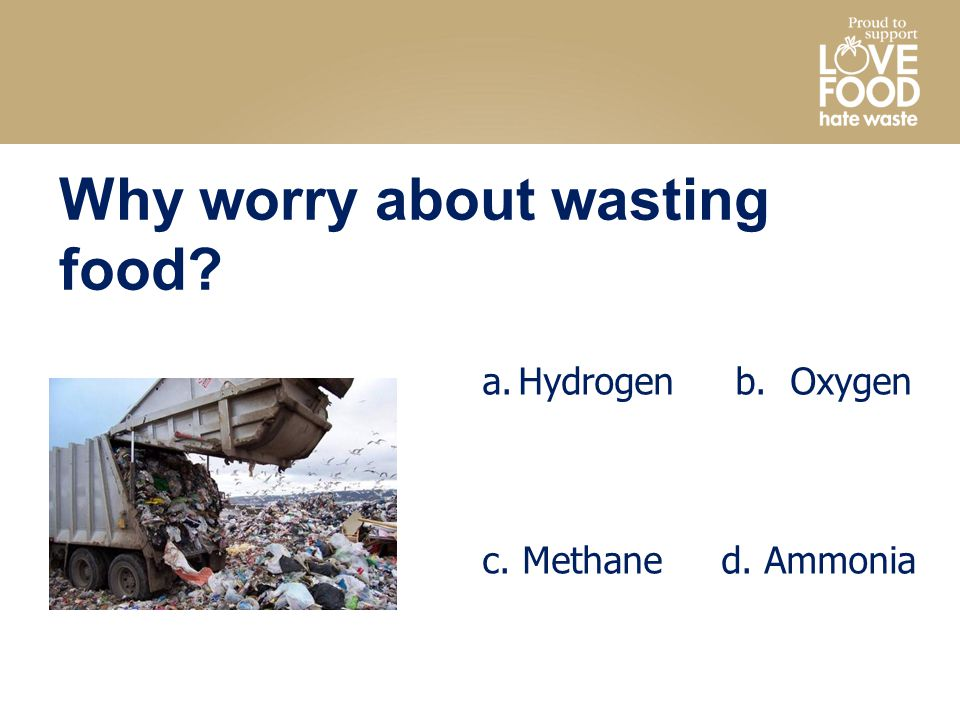 Why worry about wasting food a.Hydrogen b. Oxygen c. Methane d. Ammonia
