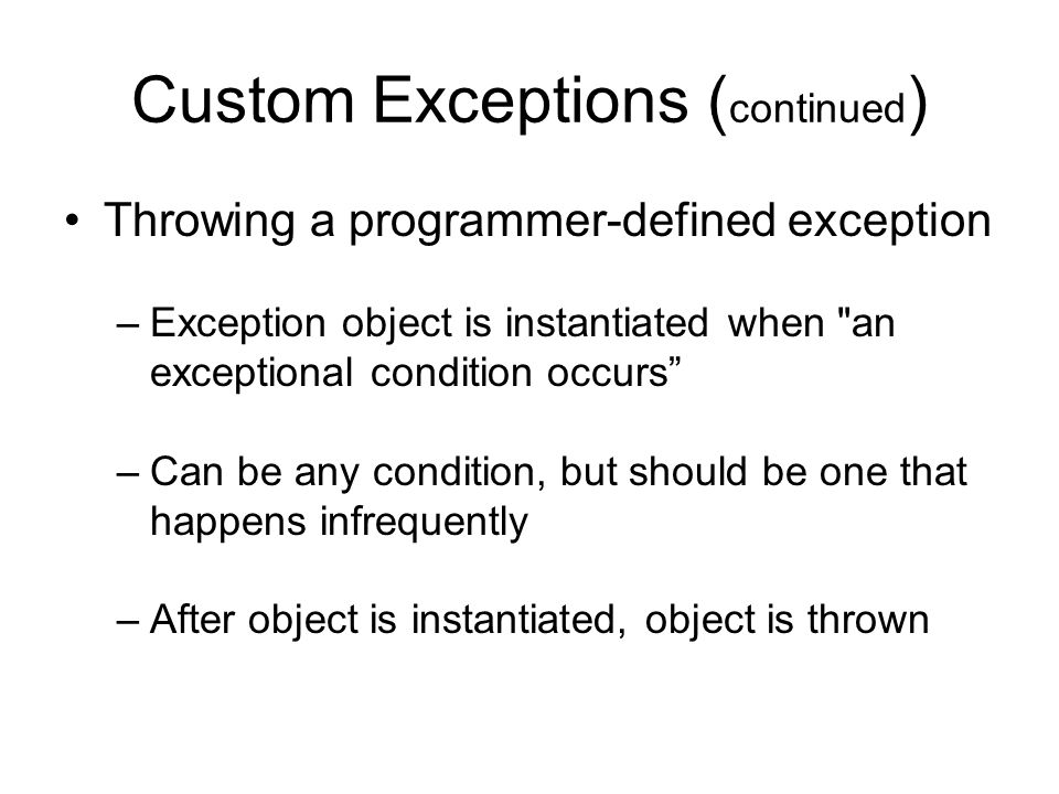 Custom Exceptions ( continued ) Throwing a programmer-defined exception –Exception object is instantiated when an exceptional condition occurs –Can be any condition, but should be one that happens infrequently –After object is instantiated, object is thrown