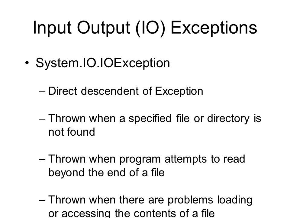 Input Output (IO) Exceptions System.IO.IOException –Direct descendent of Exception –Thrown when a specified file or directory is not found –Thrown when program attempts to read beyond the end of a file –Thrown when there are problems loading or accessing the contents of a file