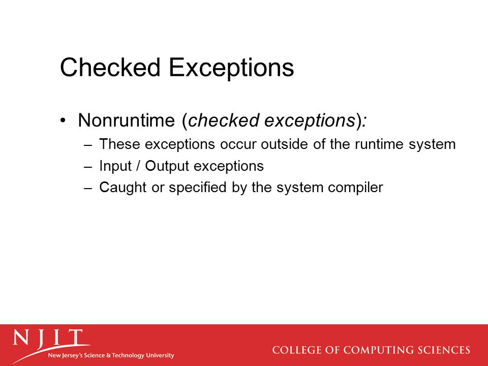 Checked Exceptions Nonruntime (checked exceptions): –These exceptions occur outside of the runtime system –Input / Output exceptions –Caught or specified by the system compiler