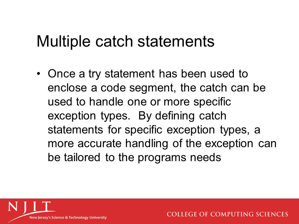 Multiple catch statements Once a try statement has been used to enclose a code segment, the catch can be used to handle one or more specific exception types.