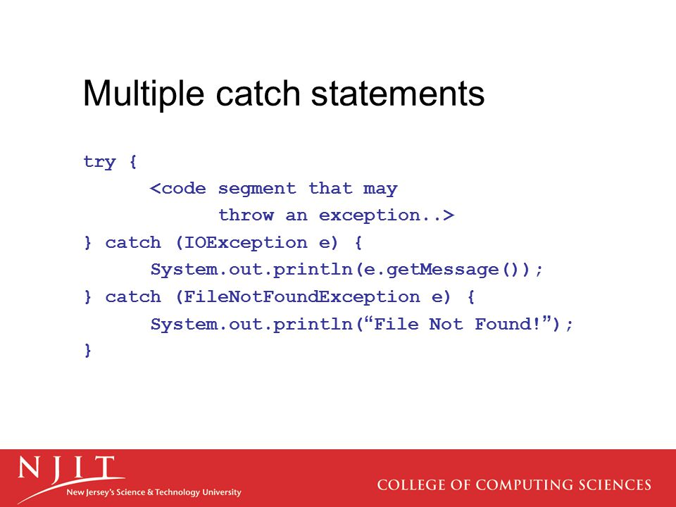 Multiple catch statements try { <code segment that may throw an exception..> } catch (IOException e) { System.out.println(e.getMessage()); } catch (FileNotFoundException e) { System.out.println( File Not Found.