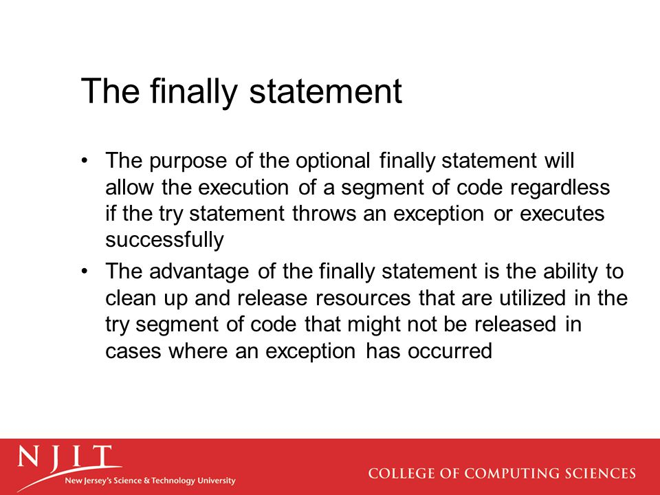 The finally statement The purpose of the optional finally statement will allow the execution of a segment of code regardless if the try statement throws an exception or executes successfully The advantage of the finally statement is the ability to clean up and release resources that are utilized in the try segment of code that might not be released in cases where an exception has occurred