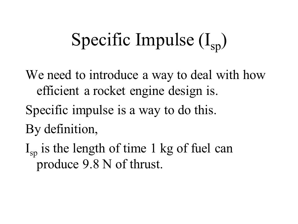 Specific Impulse (I sp ) We need to introduce a way to deal with how efficient a rocket engine design is.