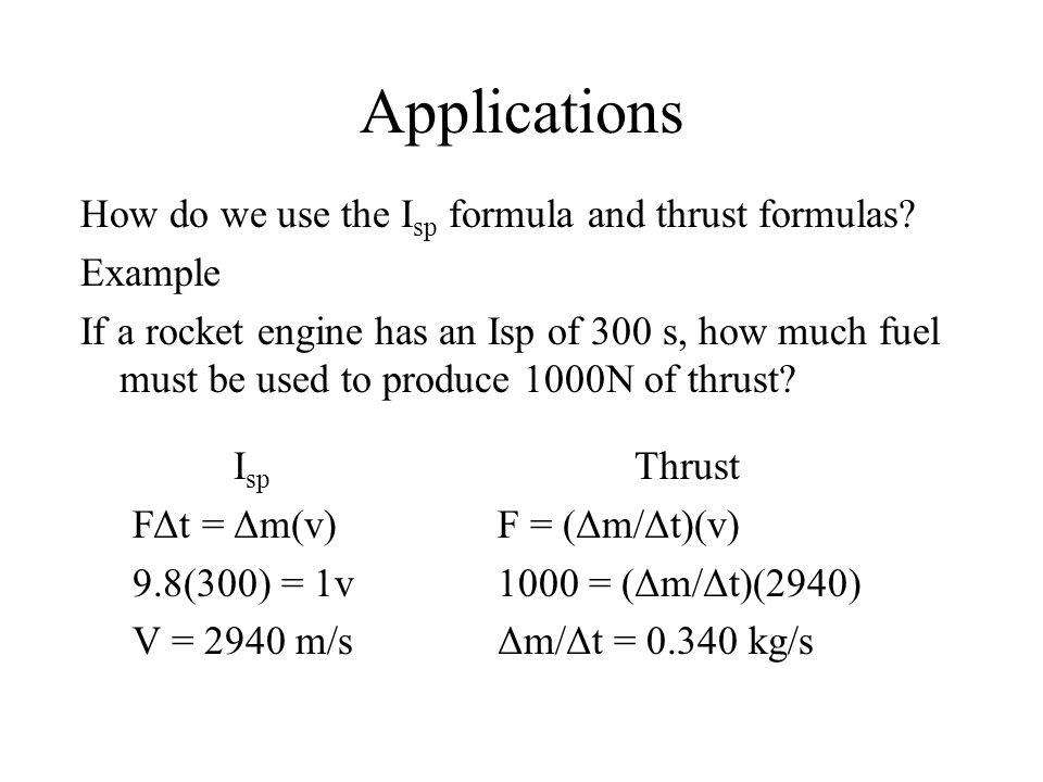 Applications How do we use the I sp formula and thrust formulas? Example If a rocket engine has an Isp of 300 s, how much fuel must be used to produce