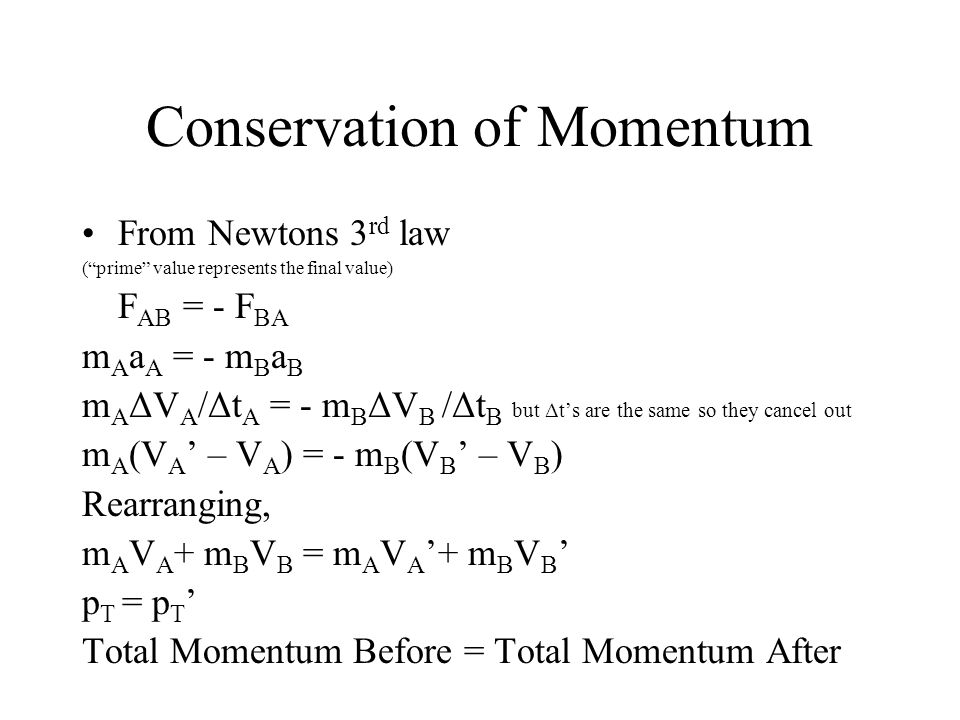 Conservation of Momentum From Newtons 3 rd law ( prime value represents the final value) F AB = - F BA m A a A = - m B a B m A ΔV A /Δt A = - m B ΔV B /Δt B but Δt's are the same so they cancel out m A (V A ' – V A ) = - m B (V B ' – V B ) Rearranging, m A V A + m B V B = m A V A '+ m B V B ' p T = p T ' Total Momentum Before = Total Momentum After