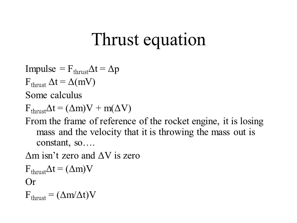 Thrust equation Impulse = F thrust Δt = Δp F thrust Δt = Δ(mV) Some calculus F thrust Δt = (Δm)V + m(ΔV) From the frame of reference of the rocket engine, it is losing mass and the velocity that it is throwing the mass out is constant, so….